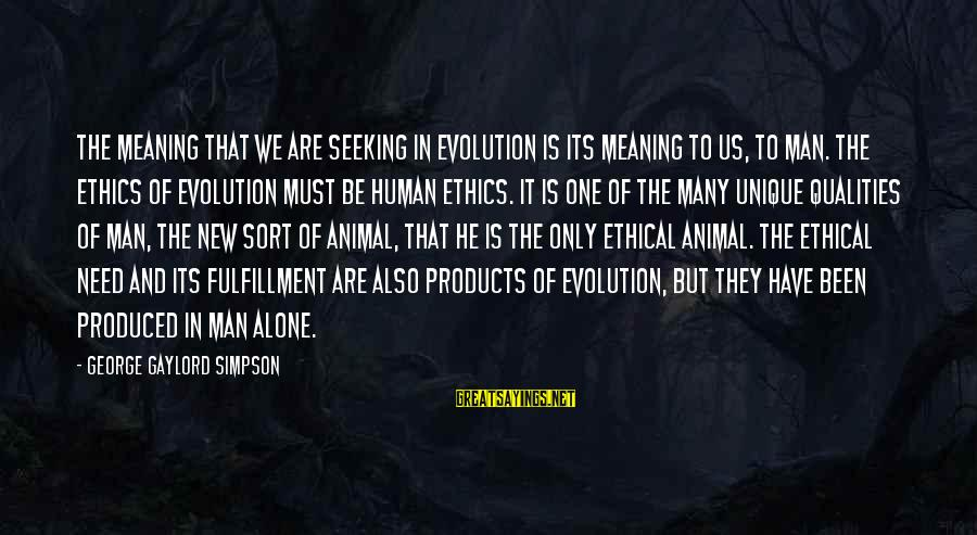 Grossed Sayings By George Gaylord Simpson: The meaning that we are seeking in evolution is its meaning to us, to man.