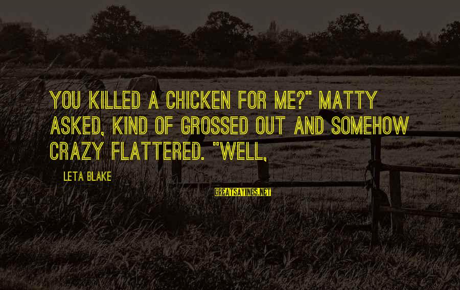 """Grossed Sayings By Leta Blake: You killed a chicken for me?"""" Matty asked, kind of grossed out and somehow crazy"""