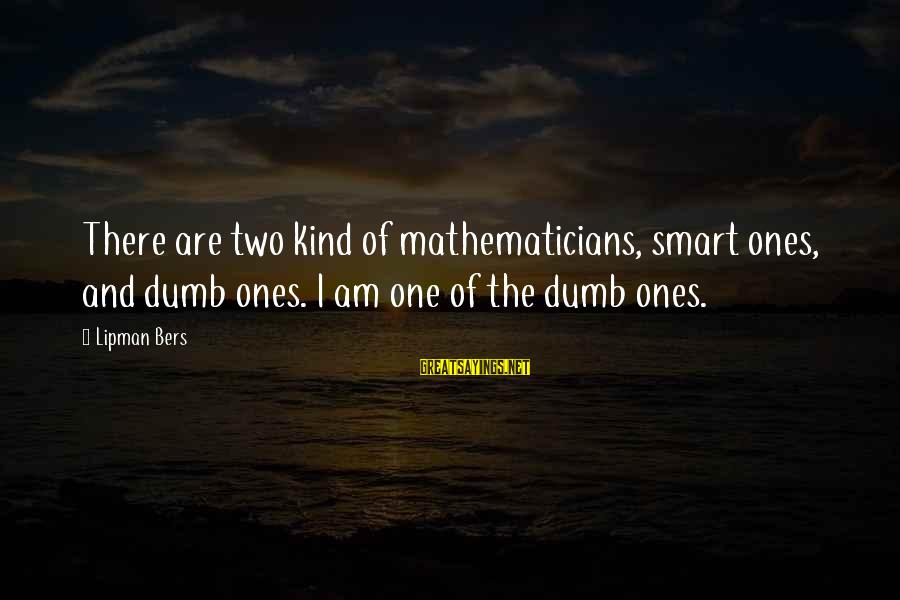 Grossed Sayings By Lipman Bers: There are two kind of mathematicians, smart ones, and dumb ones. I am one of