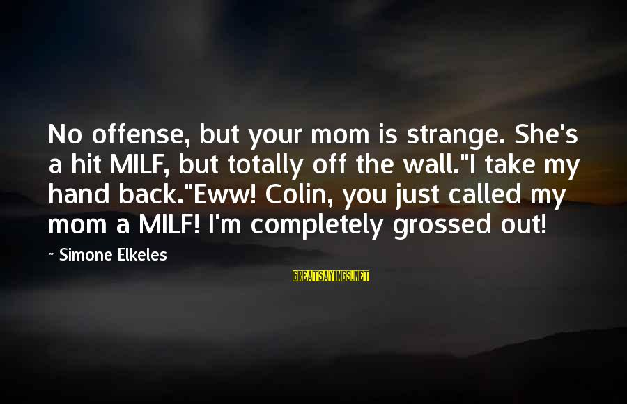 Grossed Sayings By Simone Elkeles: No offense, but your mom is strange. She's a hit MILF, but totally off the