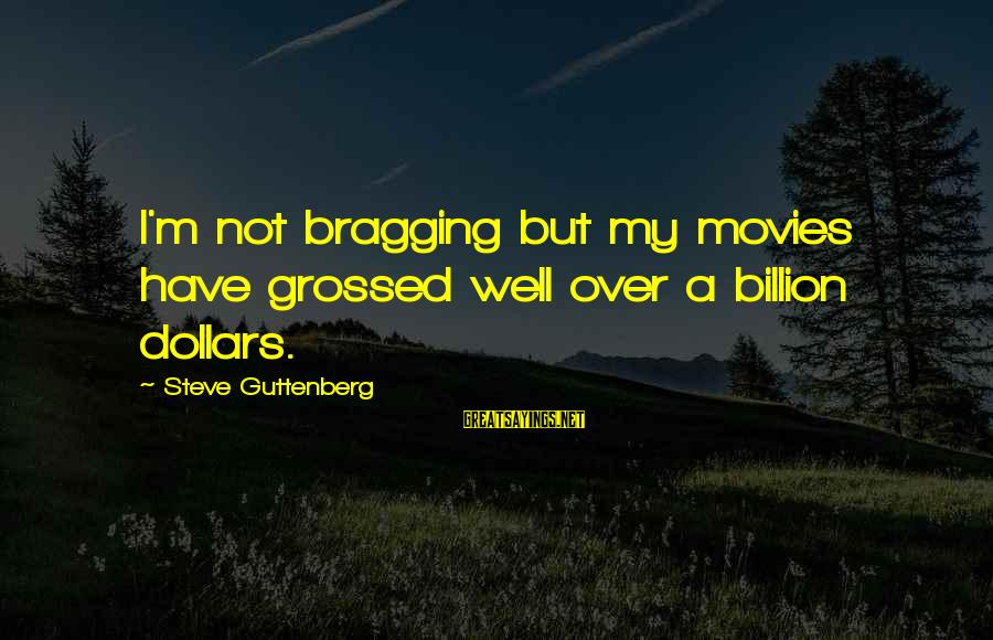 Grossed Sayings By Steve Guttenberg: I'm not bragging but my movies have grossed well over a billion dollars.
