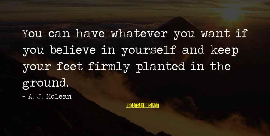 Ground Yourself Sayings By A. J. McLean: You can have whatever you want if you believe in yourself and keep your feet