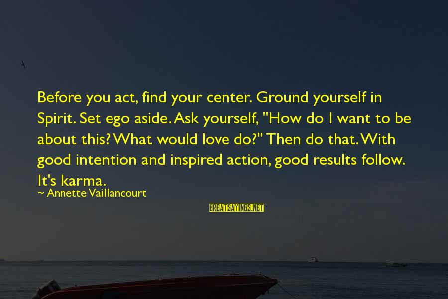 Ground Yourself Sayings By Annette Vaillancourt: Before you act, find your center. Ground yourself in Spirit. Set ego aside. Ask yourself,
