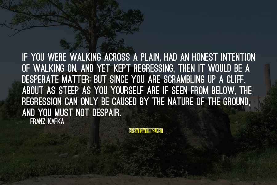 Ground Yourself Sayings By Franz Kafka: If you were walking across a plain, had an honest intention of walking on, and