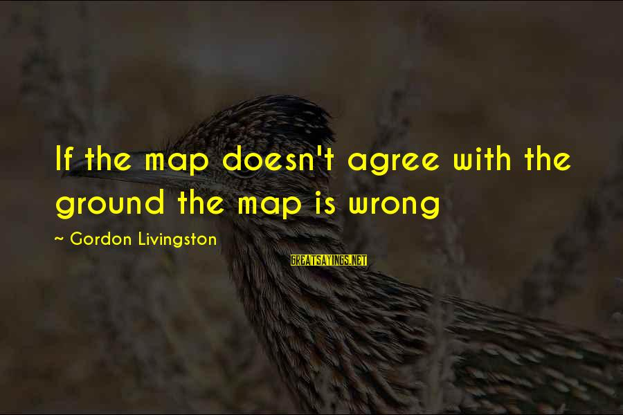 Ground Yourself Sayings By Gordon Livingston: If the map doesn't agree with the ground the map is wrong