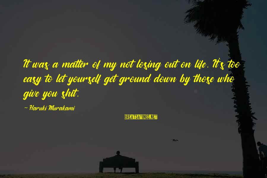 Ground Yourself Sayings By Haruki Murakami: It was a matter of my not losing out on life. It's too easy to