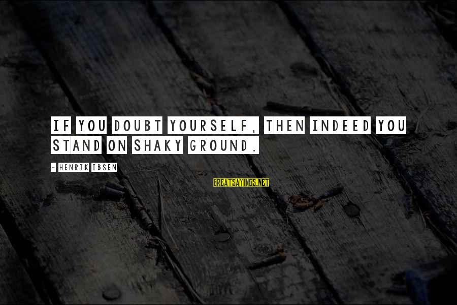Ground Yourself Sayings By Henrik Ibsen: If you doubt yourself, then indeed you stand on shaky ground.