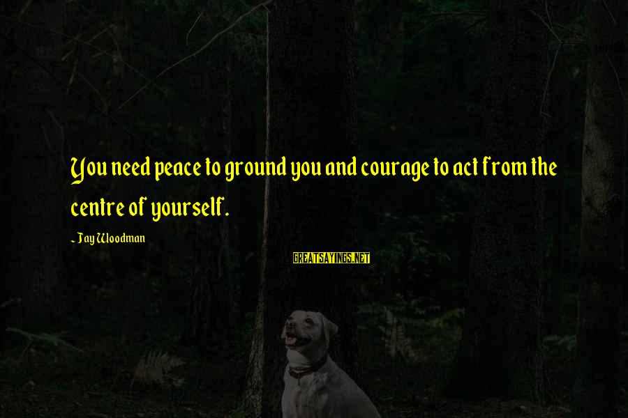 Ground Yourself Sayings By Jay Woodman: You need peace to ground you and courage to act from the centre of yourself.