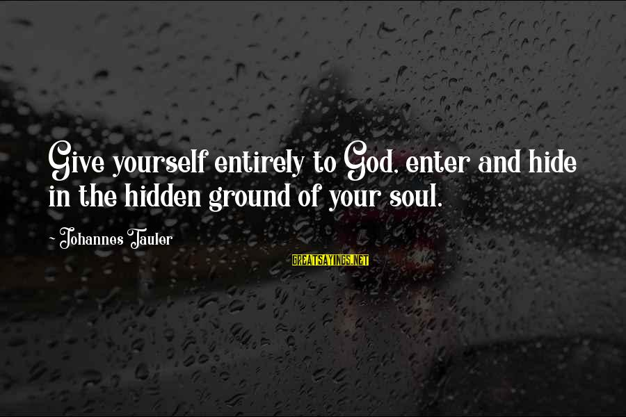 Ground Yourself Sayings By Johannes Tauler: Give yourself entirely to God, enter and hide in the hidden ground of your soul.