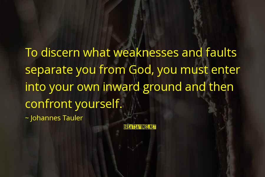Ground Yourself Sayings By Johannes Tauler: To discern what weaknesses and faults separate you from God, you must enter into your
