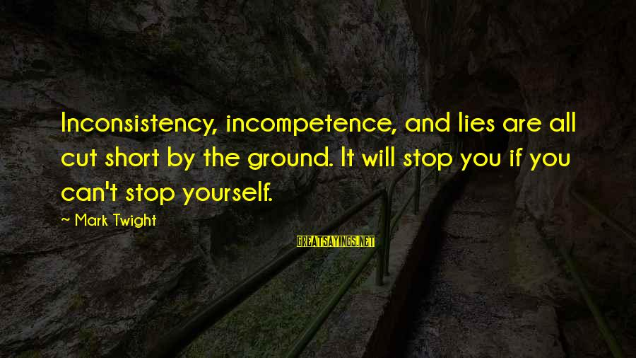 Ground Yourself Sayings By Mark Twight: Inconsistency, incompetence, and lies are all cut short by the ground. It will stop you