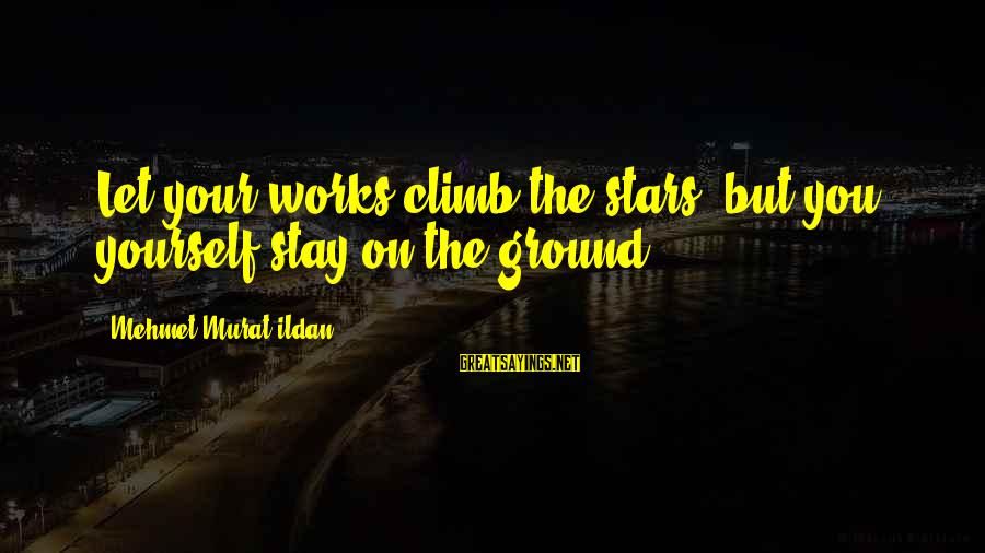 Ground Yourself Sayings By Mehmet Murat Ildan: Let your works climb the stars; but you yourself stay on the ground!