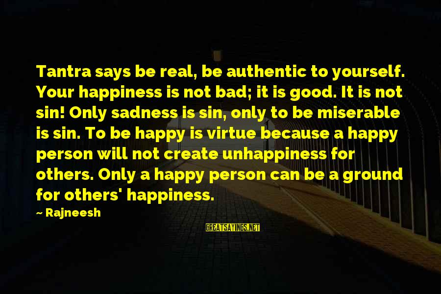 Ground Yourself Sayings By Rajneesh: Tantra says be real, be authentic to yourself. Your happiness is not bad; it is