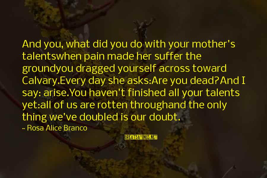 Ground Yourself Sayings By Rosa Alice Branco: And you, what did you do with your mother's talentswhen pain made her suffer the