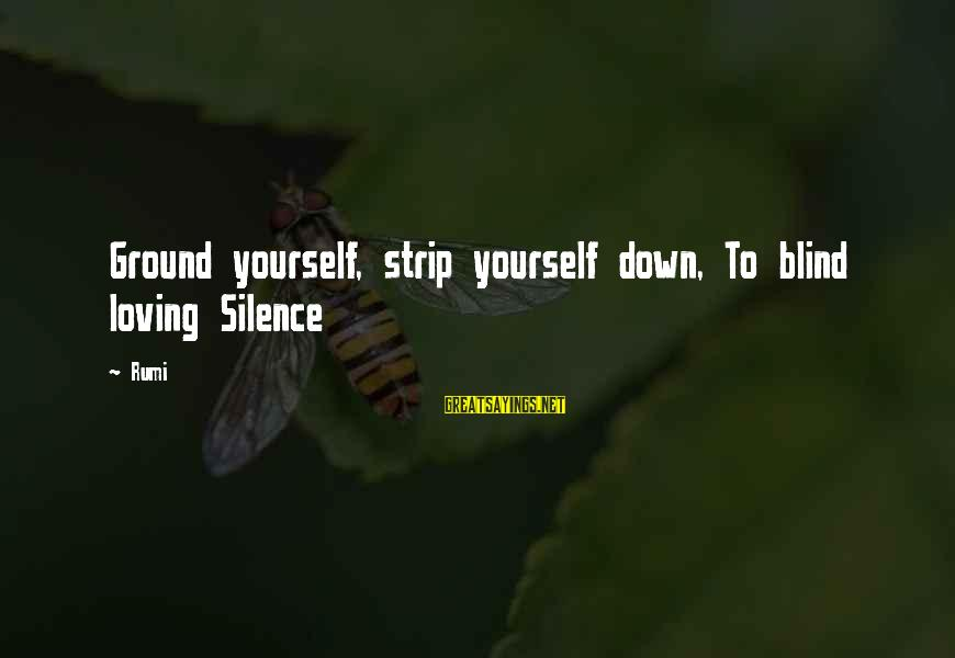 Ground Yourself Sayings By Rumi: Ground yourself, strip yourself down, To blind loving Silence