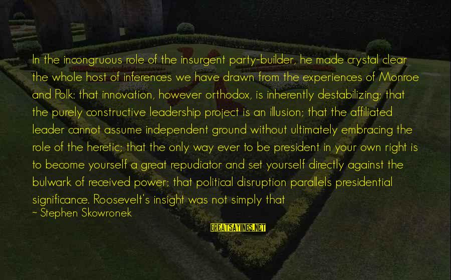 Ground Yourself Sayings By Stephen Skowronek: In the incongruous role of the insurgent party-builder, he made crystal clear the whole host