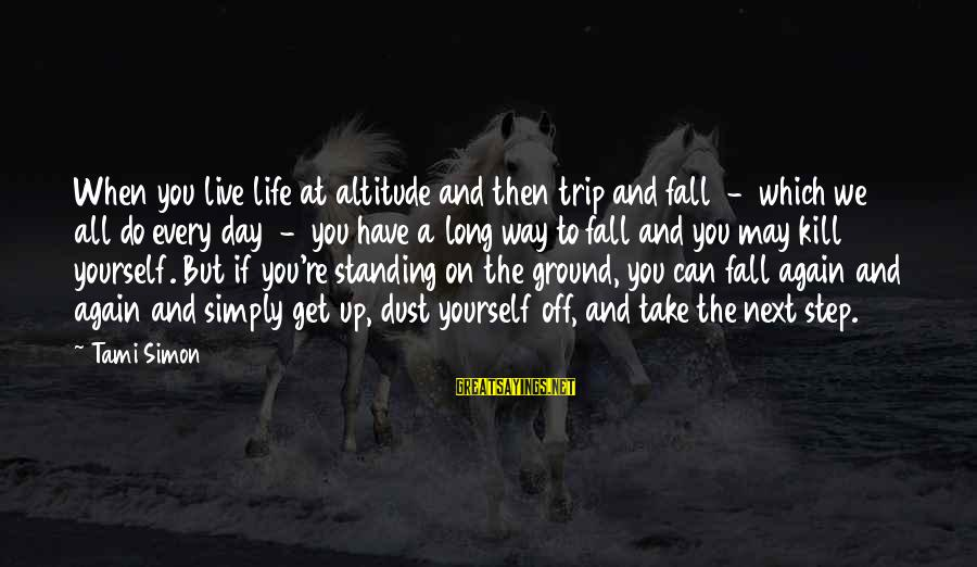 Ground Yourself Sayings By Tami Simon: When you live life at altitude and then trip and fall - which we all