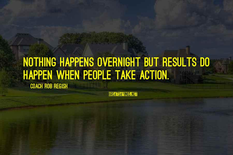Groups Dynamics Sayings By Coach Rob Regish: Nothing happens overnight but results do happen when people take action.