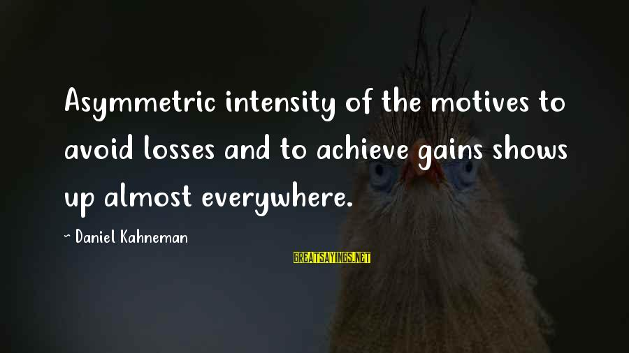Groups Dynamics Sayings By Daniel Kahneman: Asymmetric intensity of the motives to avoid losses and to achieve gains shows up almost