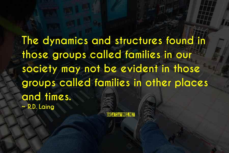 Groups Dynamics Sayings By R.D. Laing: The dynamics and structures found in those groups called families in our society may not