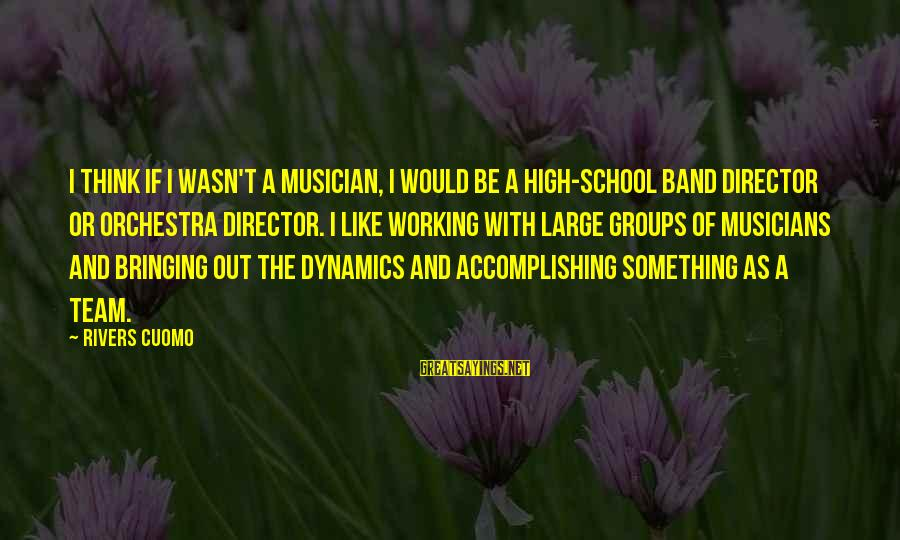 Groups Dynamics Sayings By Rivers Cuomo: I think if I wasn't a musician, I would be a high-school band director or