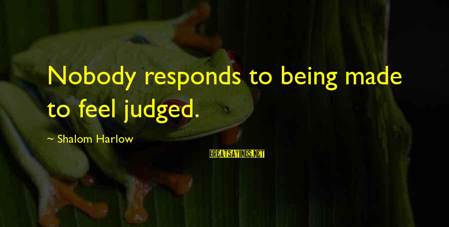 Groups Dynamics Sayings By Shalom Harlow: Nobody responds to being made to feel judged.