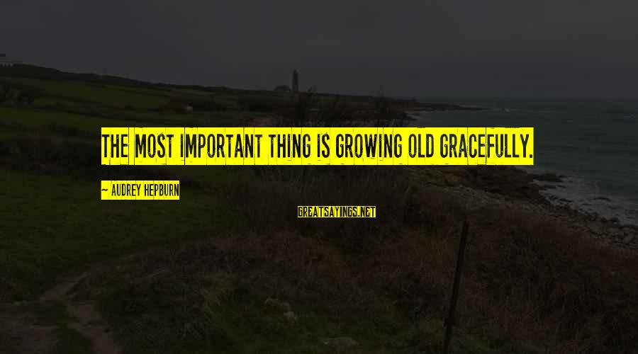 Growing Old Gracefully Sayings By Audrey Hepburn: The most important thing is growing old gracefully.