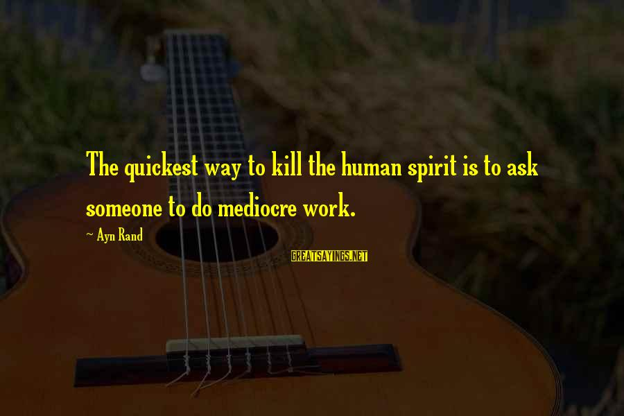 Growing Old Gracefully Sayings By Ayn Rand: The quickest way to kill the human spirit is to ask someone to do mediocre