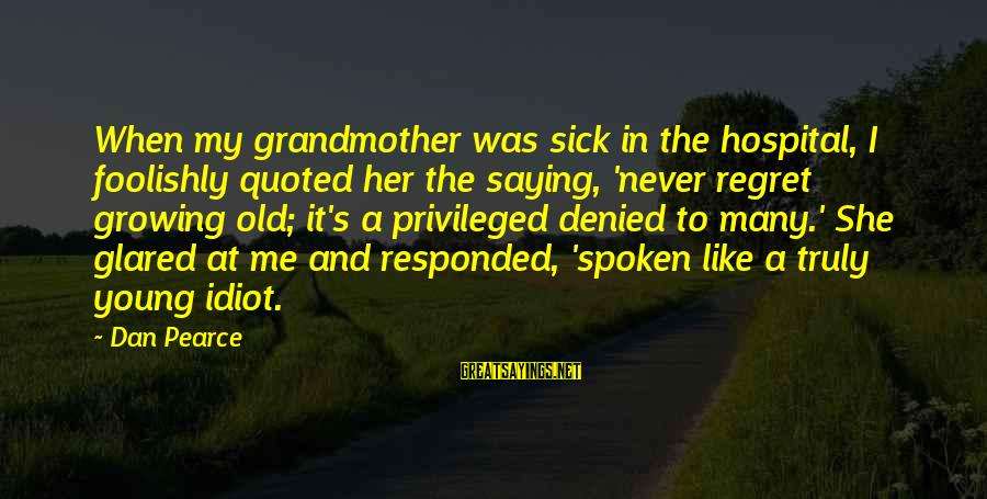 Growing Old Gracefully Sayings By Dan Pearce: When my grandmother was sick in the hospital, I foolishly quoted her the saying, 'never
