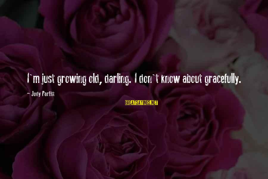 Growing Old Gracefully Sayings By Judy Parfitt: I'm just growing old, darling. I don't know about gracefully.