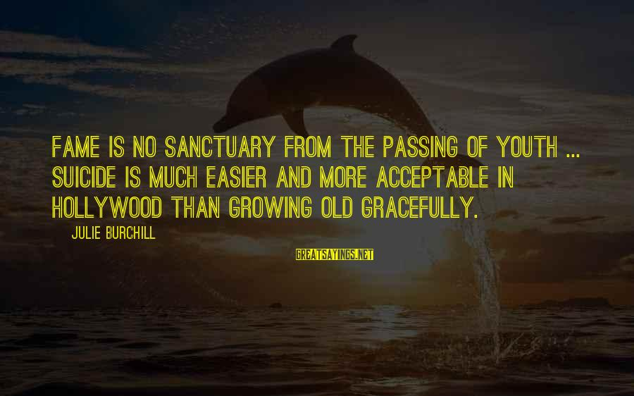 Growing Old Gracefully Sayings By Julie Burchill: Fame is no sanctuary from the passing of youth ... suicide is much easier and