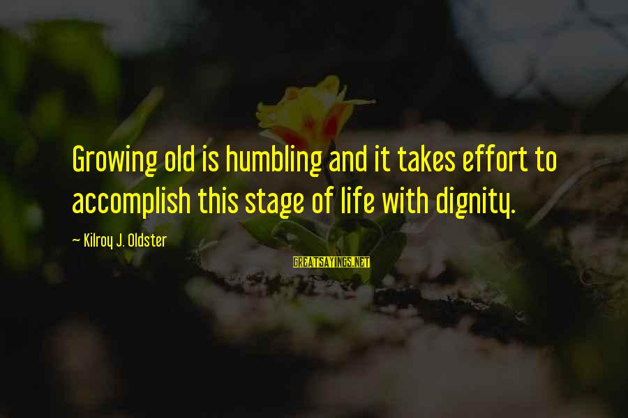 Growing Old Gracefully Sayings By Kilroy J. Oldster: Growing old is humbling and it takes effort to accomplish this stage of life with