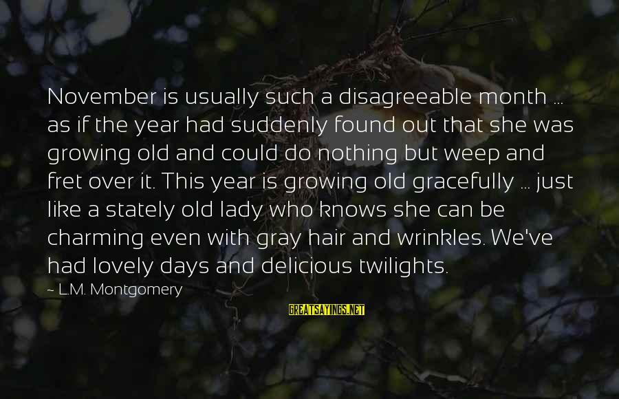 Growing Old Gracefully Sayings By L.M. Montgomery: November is usually such a disagreeable month ... as if the year had suddenly found