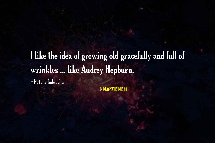 Growing Old Gracefully Sayings By Natalie Imbruglia: I like the idea of growing old gracefully and full of wrinkles ... like Audrey
