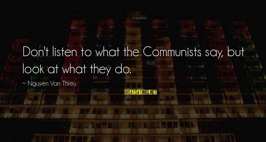 Growing Old Gracefully Sayings By Nguyen Van Thieu: Don't listen to what the Communists say, but look at what they do.