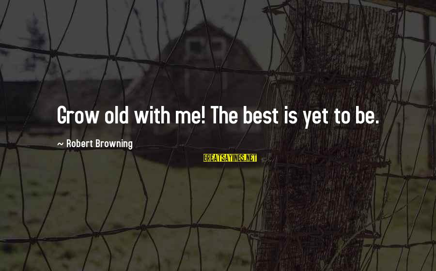 Growing Old Gracefully Sayings By Robert Browning: Grow old with me! The best is yet to be.