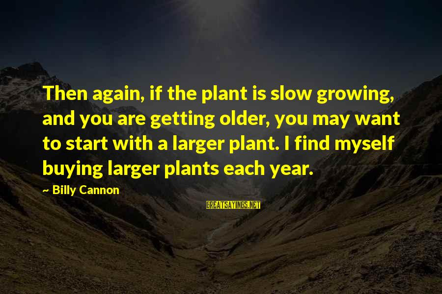 Growing Plants Sayings By Billy Cannon: Then again, if the plant is slow growing, and you are getting older, you may