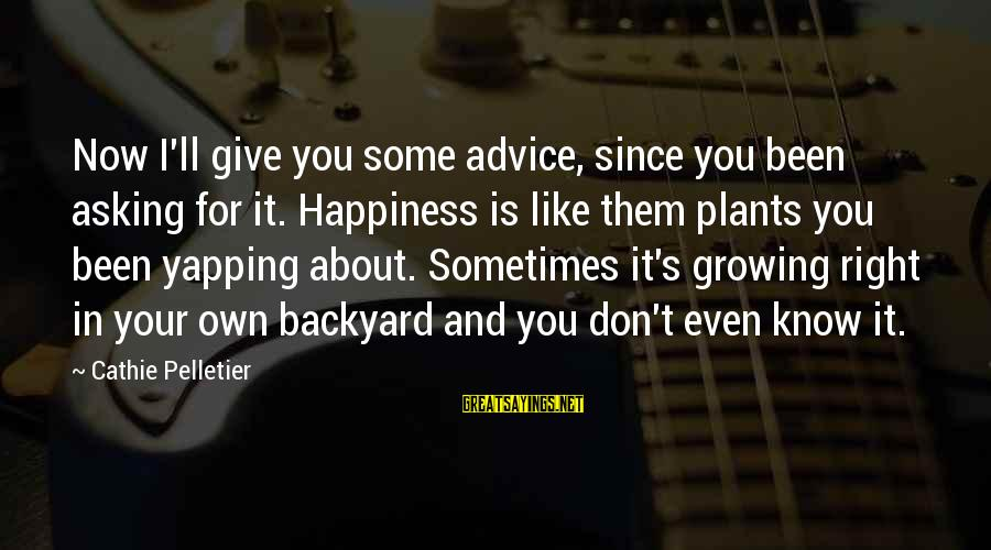 Growing Plants Sayings By Cathie Pelletier: Now I'll give you some advice, since you been asking for it. Happiness is like