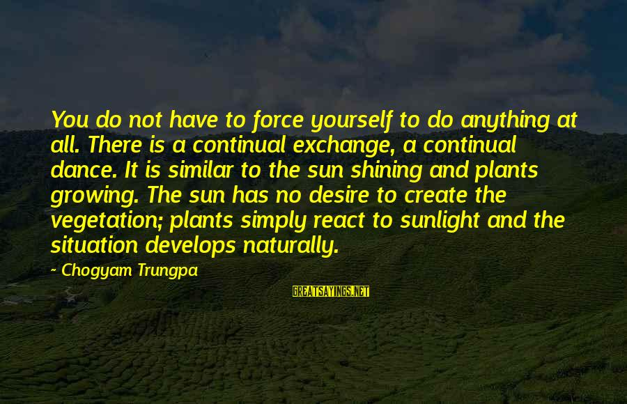 Growing Plants Sayings By Chogyam Trungpa: You do not have to force yourself to do anything at all. There is a