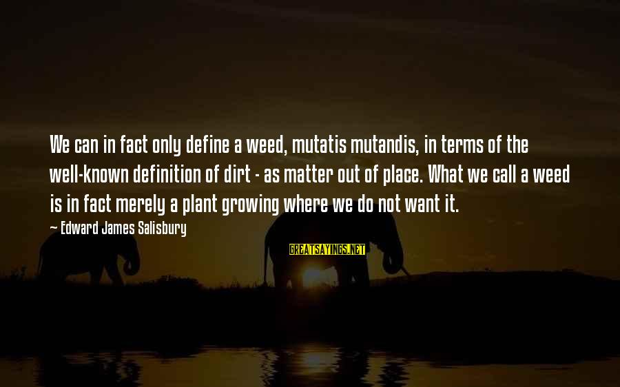 Growing Plants Sayings By Edward James Salisbury: We can in fact only define a weed, mutatis mutandis, in terms of the well-known