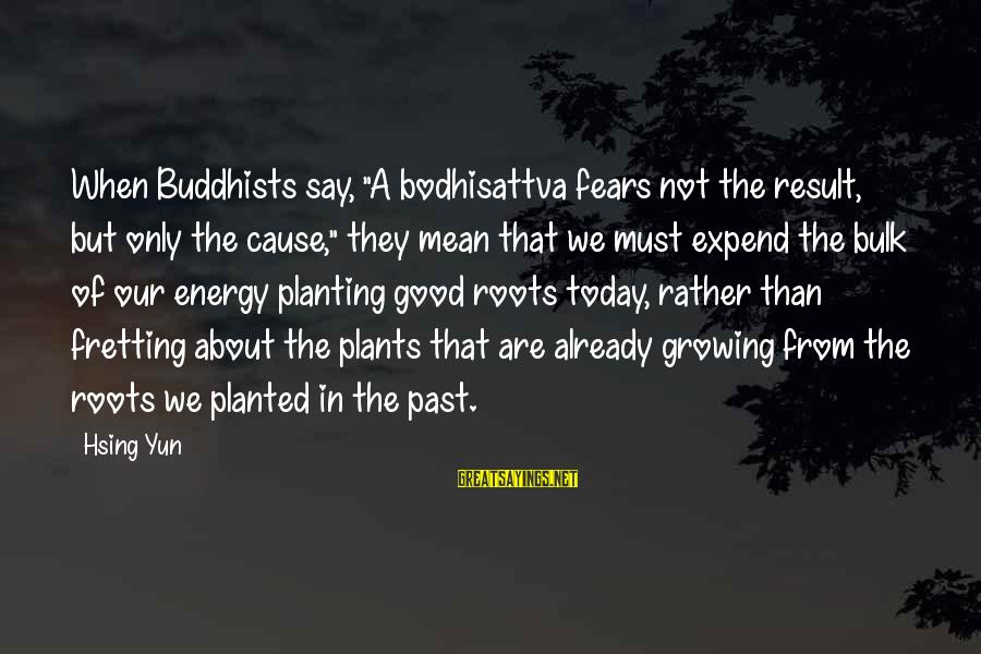 """Growing Plants Sayings By Hsing Yun: When Buddhists say, """"A bodhisattva fears not the result, but only the cause,"""" they mean"""