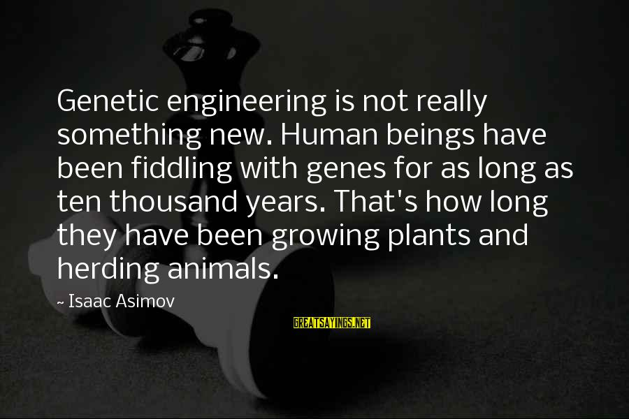 Growing Plants Sayings By Isaac Asimov: Genetic engineering is not really something new. Human beings have been fiddling with genes for