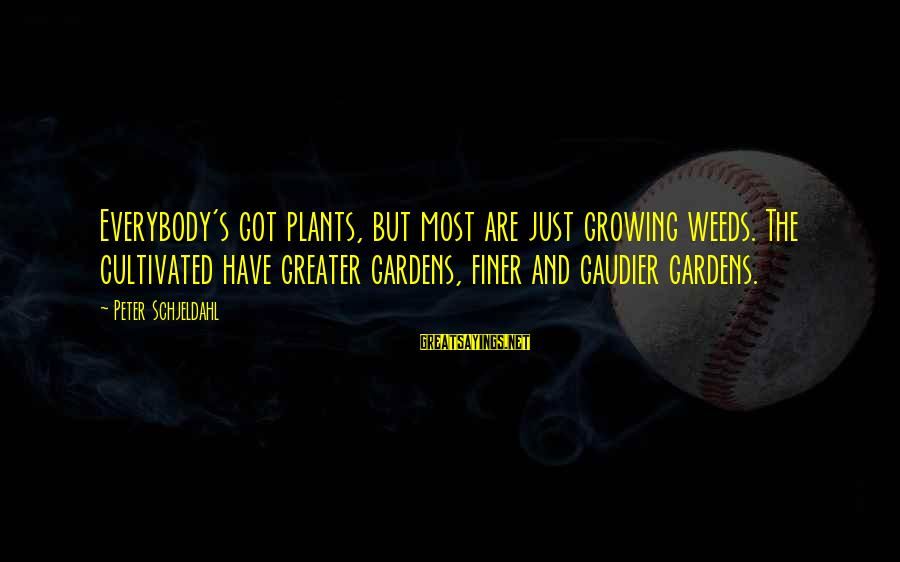 Growing Plants Sayings By Peter Schjeldahl: Everybody's got plants, but most are just growing weeds. The cultivated have greater gardens, finer