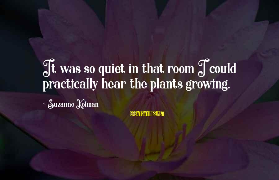 Growing Plants Sayings By Suzanne Kelman: It was so quiet in that room I could practically hear the plants growing.