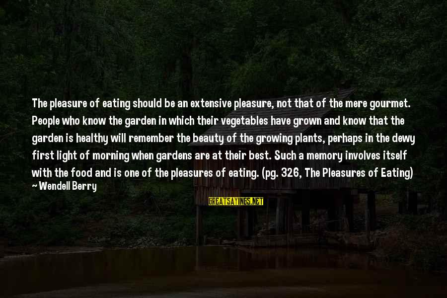 Growing Plants Sayings By Wendell Berry: The pleasure of eating should be an extensive pleasure, not that of the mere gourmet.