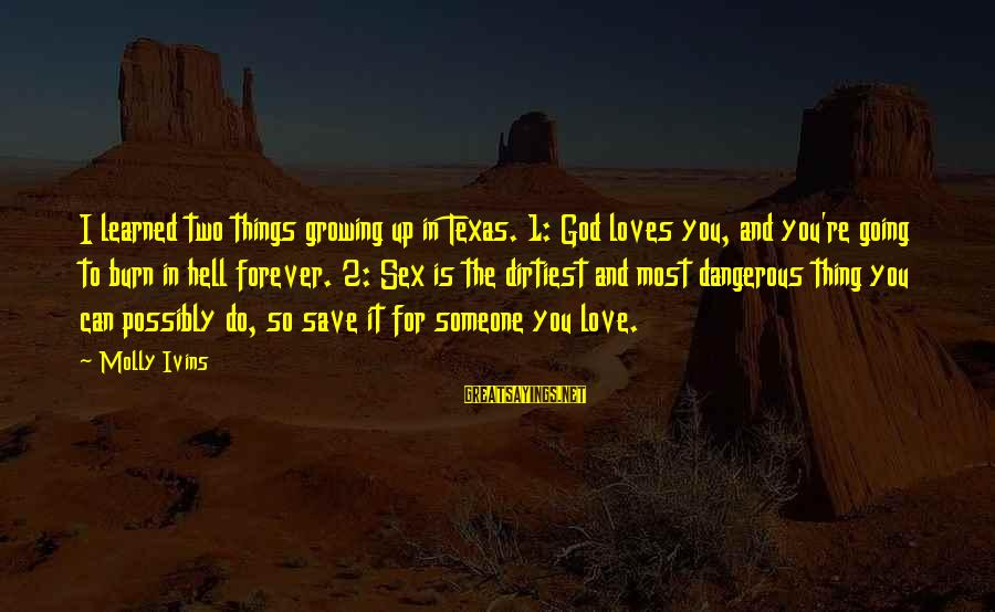 Growing The Hell Up Sayings By Molly Ivins: I learned two things growing up in Texas. 1: God loves you, and you're going