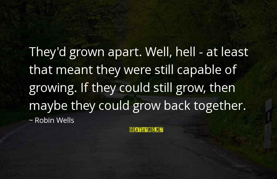 Growing The Hell Up Sayings By Robin Wells: They'd grown apart. Well, hell - at least that meant they were still capable of