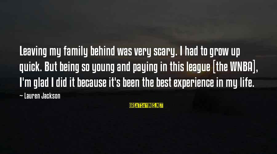 Growing Up Quick Sayings By Lauren Jackson: Leaving my family behind was very scary. I had to grow up quick. But being