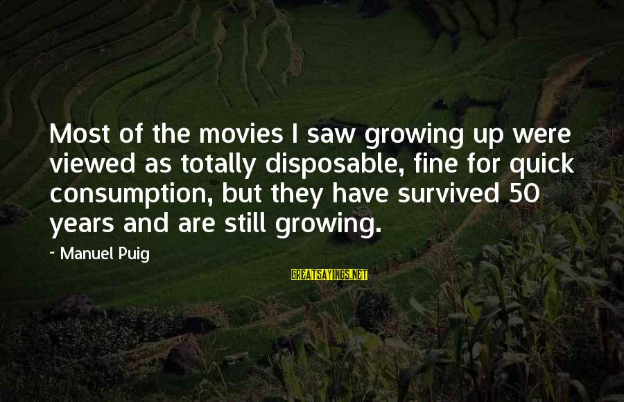 Growing Up Quick Sayings By Manuel Puig: Most of the movies I saw growing up were viewed as totally disposable, fine for