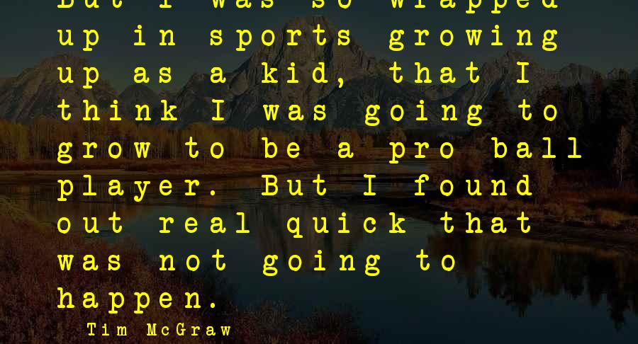Growing Up Quick Sayings By Tim McGraw: But I was so wrapped up in sports growing up as a kid, that I